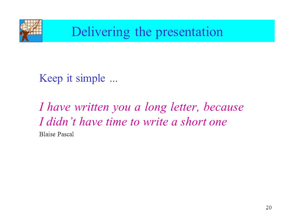 20 Delivering the presentation Keep it simple... I have written you a long letter, because I didn't have time to write a short one Blaise Pascal