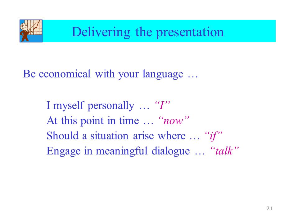 21 Delivering the presentation I myself personally … I At this point in time … now Should a situation arise where … if Engage in meaningful dialogue … talk Be economical with your language …