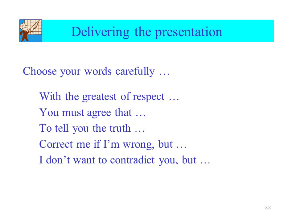 22 Delivering the presentation With the greatest of respect … You must agree that … To tell you the truth … Correct me if I'm wrong, but … I don't want to contradict you, but … Choose your words carefully …