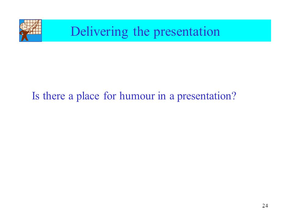 24 Delivering the presentation Is there a place for humour in a presentation?
