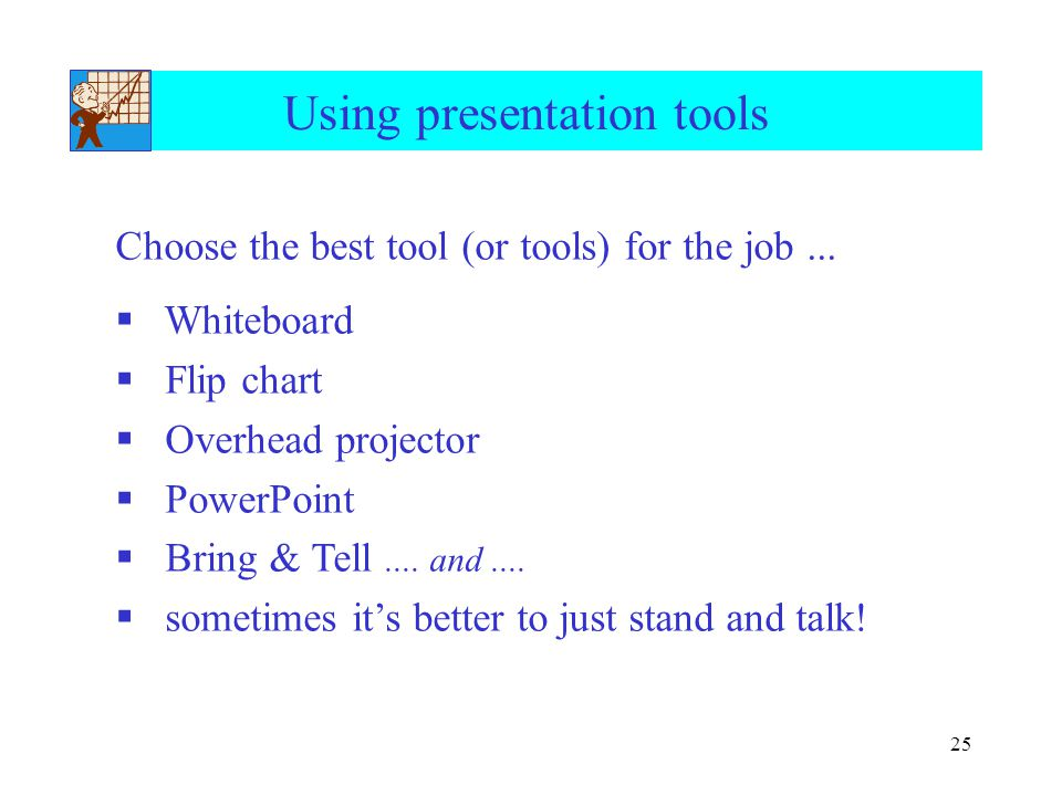 25 Using presentation tools Choose the best tool (or tools) for the job...  Whiteboard  Flip chart  Overhead projector  PowerPoint  Bring & Tell.