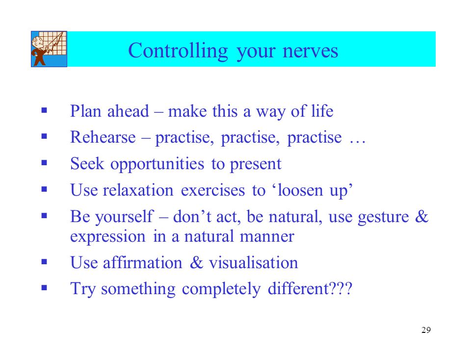 29 Controlling your nerves  Plan ahead – make this a way of life  Rehearse – practise, practise, practise …  Seek opportunities to present  Use relaxation exercises to 'loosen up'  Be yourself – don't act, be natural, use gesture & expression in a natural manner  Use affirmation & visualisation  Try something completely different