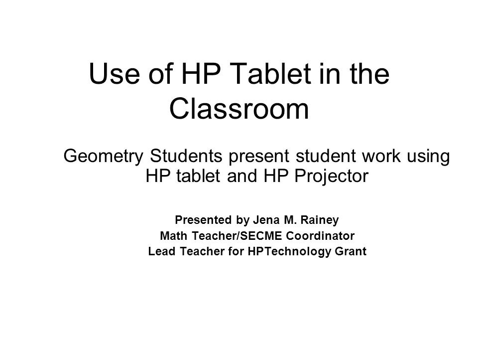 Use of HP Tablet in the Classroom Geometry Students present student work using HP tablet and HP Projector Presented by Jena M.