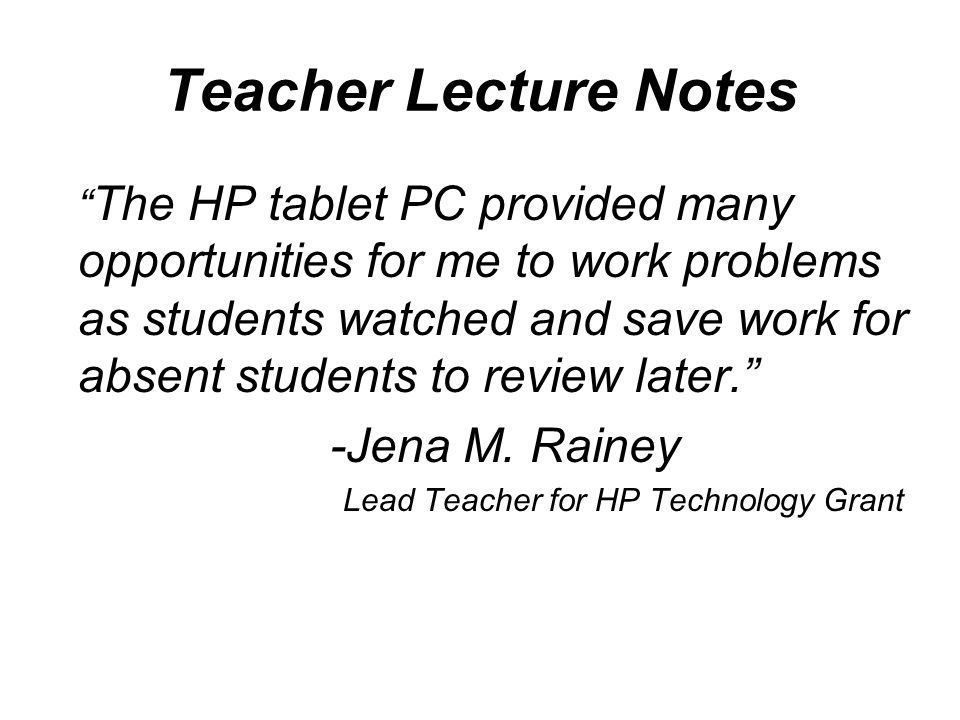 Teacher Lecture Notes The HP tablet PC provided many opportunities for me to work problems as students watched and save work for absent students to review later. -Jena M.
