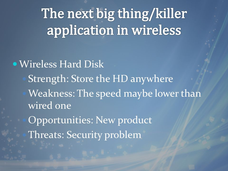 Wireless Hard Disk Strength: Store the HD anywhere Weakness: The speed maybe lower than wired one Opportunities: New product Threats: Security problem