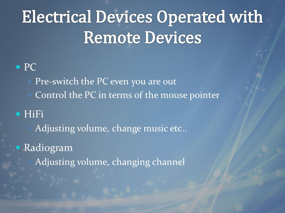 PC Pre-switch the PC even you are out Control the PC in terms of the mouse pointer HiFi Adjusting volume, change music etc.. Radiogram Adjusting volum