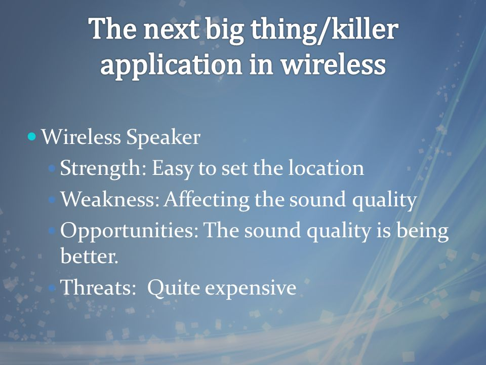 Wireless Speaker Strength: Easy to set the location Weakness: Affecting the sound quality Opportunities: The sound quality is being better.