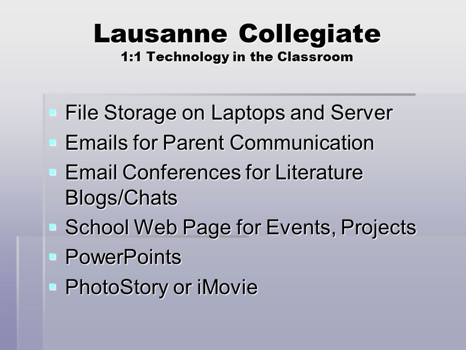 Lausanne Collegiate 1:1 Technology in the Classroom  File Storage on Laptops and Server  Emails for Parent Communication  Email Conferences for Literature Blogs/Chats  School Web Page for Events, Projects  PowerPoints  PhotoStory or iMovie