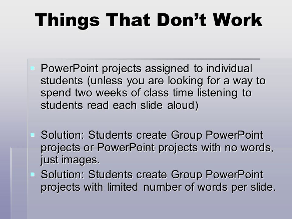 Things That Don't Work  PowerPoint projects assigned to individual students (unless you are looking for a way to spend two weeks of class time listening to students read each slide aloud)  Solution: Students create Group PowerPoint projects or PowerPoint projects with no words, just images.