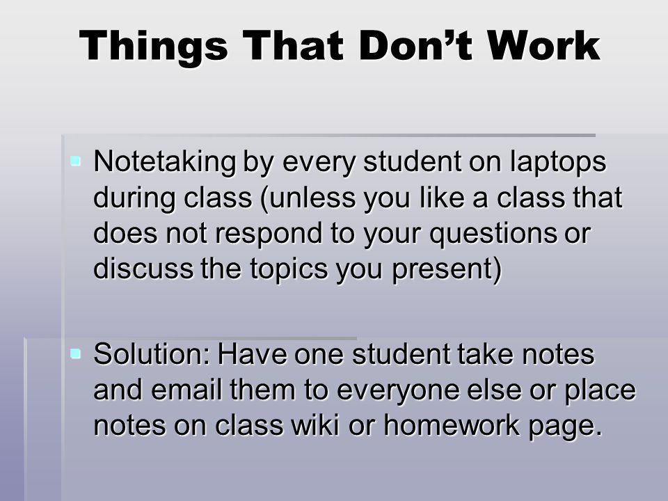 Things That Don't Work  Notetaking by every student on laptops during class (unless you like a class that does not respond to your questions or discuss the topics you present)  Solution: Have one student take notes and email them to everyone else or place notes on class wiki or homework page.