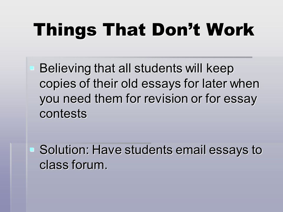 Things That Don't Work  Believing that all students will keep copies of their old essays for later when you need them for revision or for essay contests  Solution: Have students email essays to class forum.