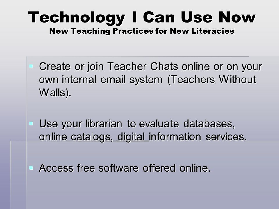 Technology I Can Use Now New Teaching Practices for New Literacies  Create or join Teacher Chats online or on your own internal email system (Teachers Without Walls).