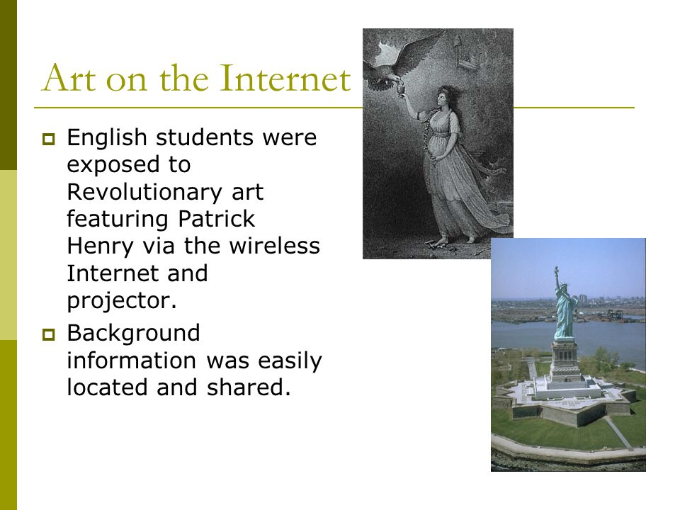 Art on the Internet  English students were exposed to Revolutionary art featuring Patrick Henry via the wireless Internet and projector.