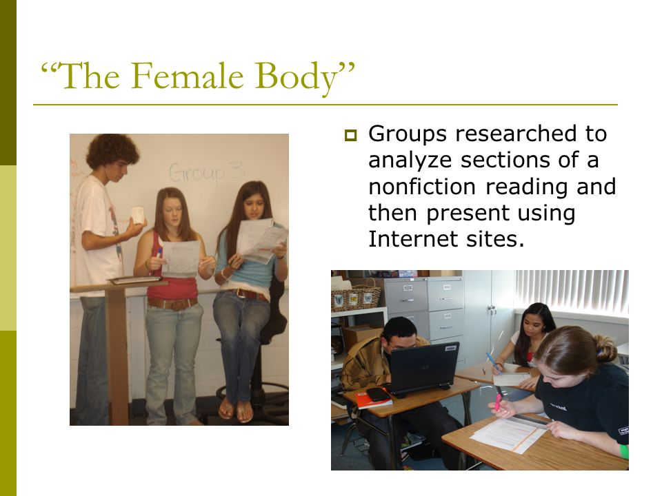 The Female Body  Groups researched to analyze sections of a nonfiction reading and then present using Internet sites.