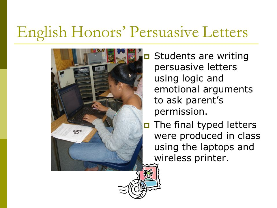 English Honors' Persuasive Letters  Students are writing persuasive letters using logic and emotional arguments to ask parent's permission.