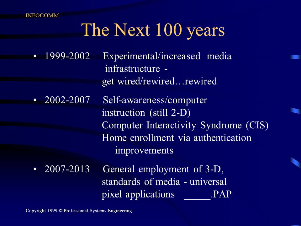 INFOCOMM Copyright 1999 © Professional Systems Engineering The Next 100 years 1999-2002 Experimental/increased media infrastructure - get wired/rewired…rewired 2002-2007 Self-awareness/computer instruction (still 2-D) Computer Interactivity Syndrome (CIS) Home enrollment via authentication improvements 2007-2013 General employment of 3-D, standards of media - universal pixel applications _____.PAP