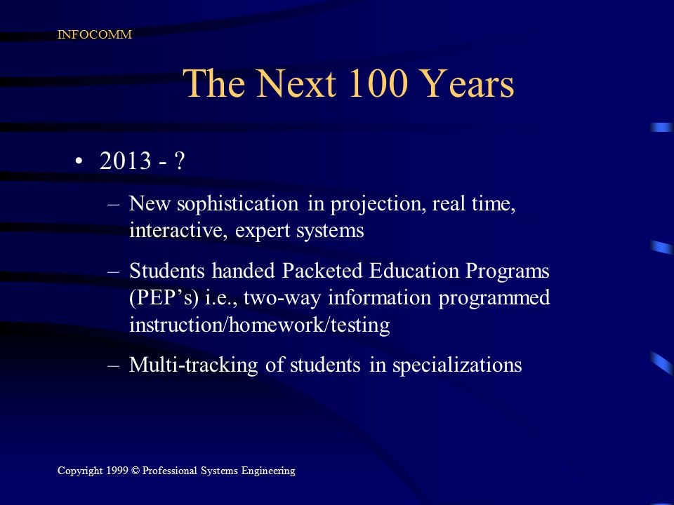 INFOCOMM Copyright 1999 © Professional Systems Engineering The Next 100 Years 2013 - ? –New sophistication in projection, real time, interactive, expe
