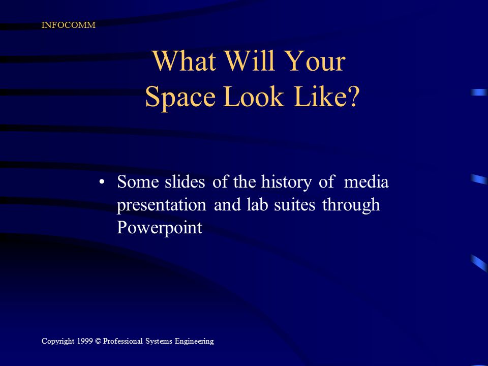 INFOCOMM Copyright 1999 © Professional Systems Engineering What Will Your Space Look Like.