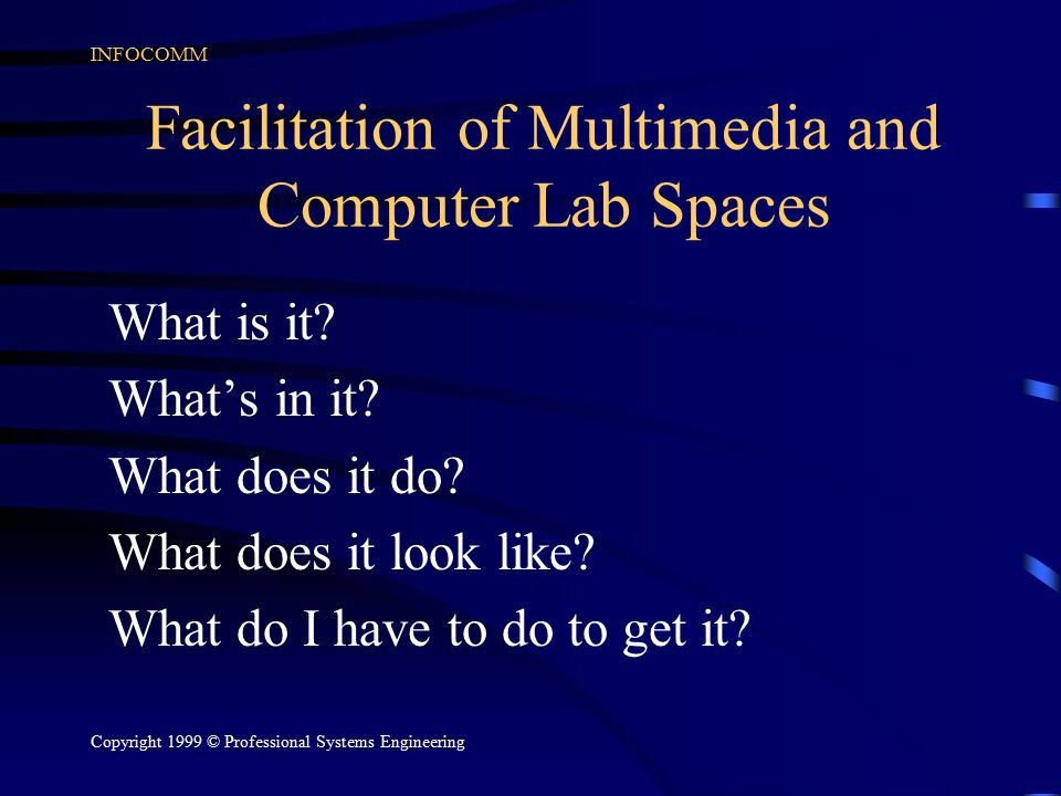 INFOCOMM Copyright 1999 © Professional Systems Engineering Facilitation of Multimedia and Computer Lab Spaces What is it? What's in it? What does it d