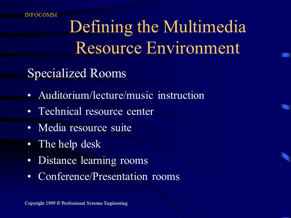 INFOCOMM Copyright 1999 © Professional Systems Engineering Defining the Multimedia Resource Environment Specialized Rooms Auditorium/lecture/music instruction Technical resource center Media resource suite The help desk Distance learning rooms Conference/Presentation rooms