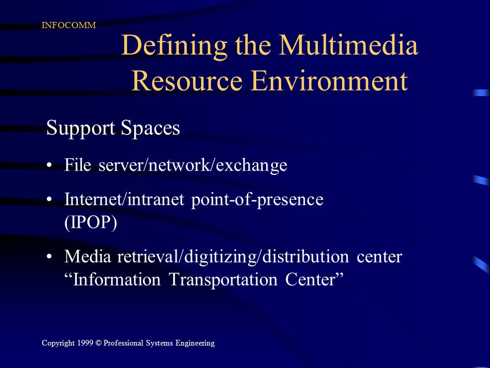 INFOCOMM Copyright 1999 © Professional Systems Engineering Defining the Multimedia Resource Environment Support Spaces File server/network/exchange Internet/intranet point-of-presence (IPOP) Media retrieval/digitizing/distribution center Information Transportation Center
