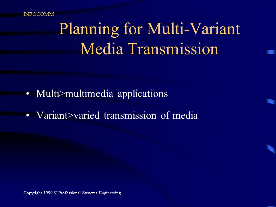 INFOCOMM Copyright 1999 © Professional Systems Engineering Planning for Multi-Variant Media Transmission Multi>multimedia applications Variant>varied transmission of media