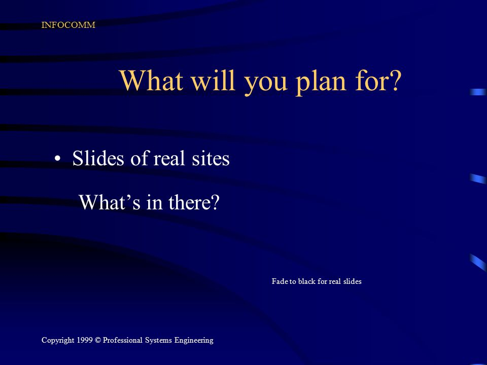 INFOCOMM Copyright 1999 © Professional Systems Engineering What will you plan for.