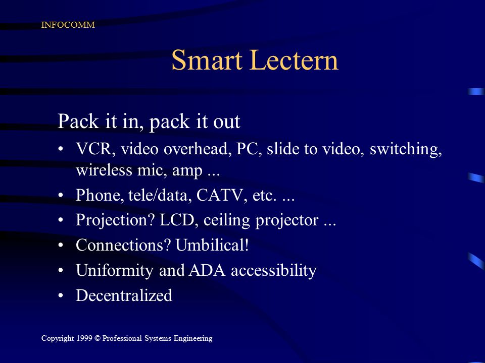 INFOCOMM Copyright 1999 © Professional Systems Engineering Smart Lectern Pack it in, pack it out VCR, video overhead, PC, slide to video, switching, wireless mic, amp...