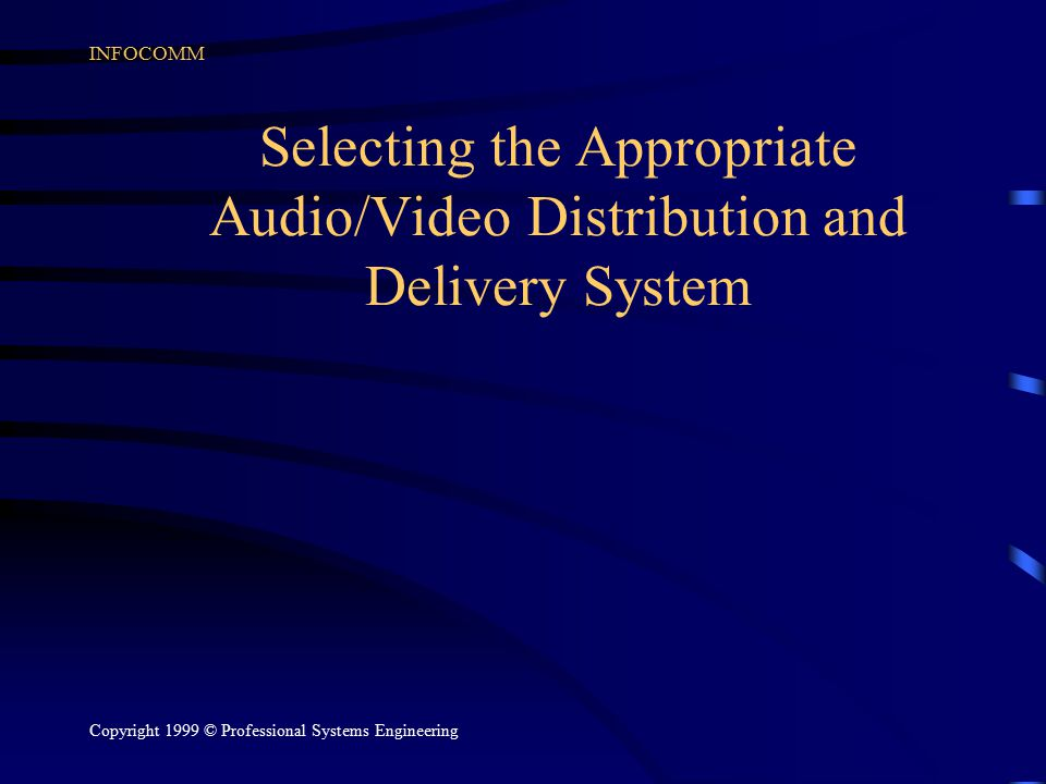 INFOCOMM Copyright 1999 © Professional Systems Engineering Selecting the Appropriate Audio/Video Distribution and Delivery System