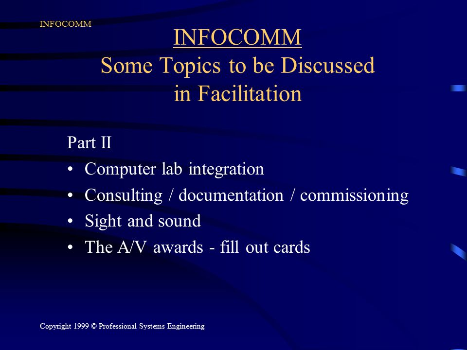 INFOCOMM Copyright 1999 © Professional Systems Engineering INFOCOMM Some Topics to be Discussed in Facilitation Part II Computer lab integration Consulting / documentation / commissioning Sight and sound The A/V awards - fill out cards