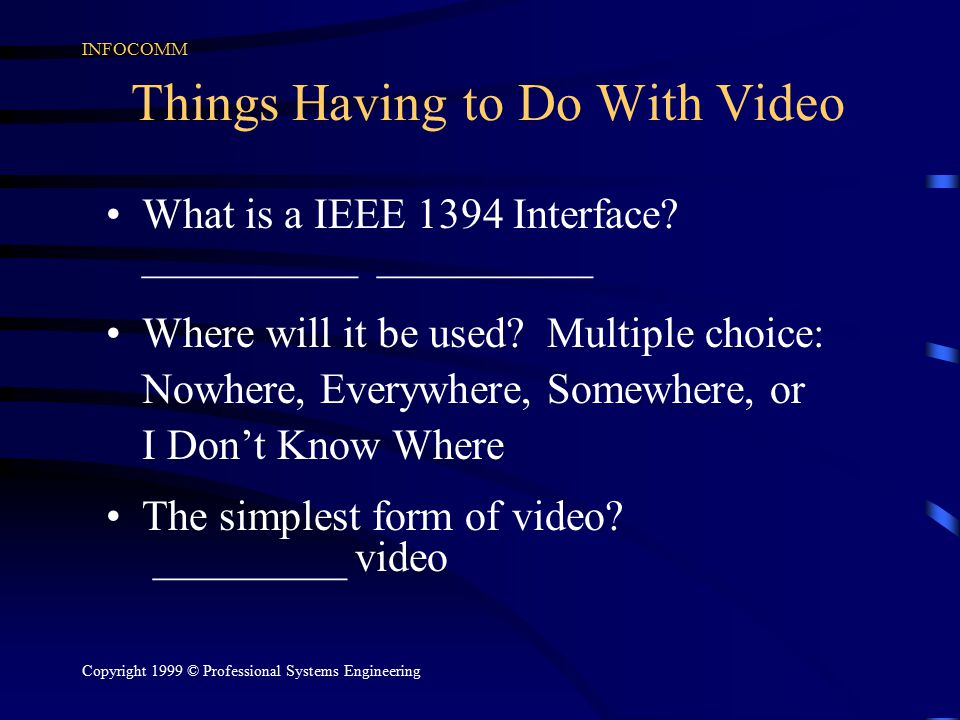 INFOCOMM Copyright 1999 © Professional Systems Engineering Things Having to Do With Video What is a IEEE 1394 Interface? __________ __________ Where w
