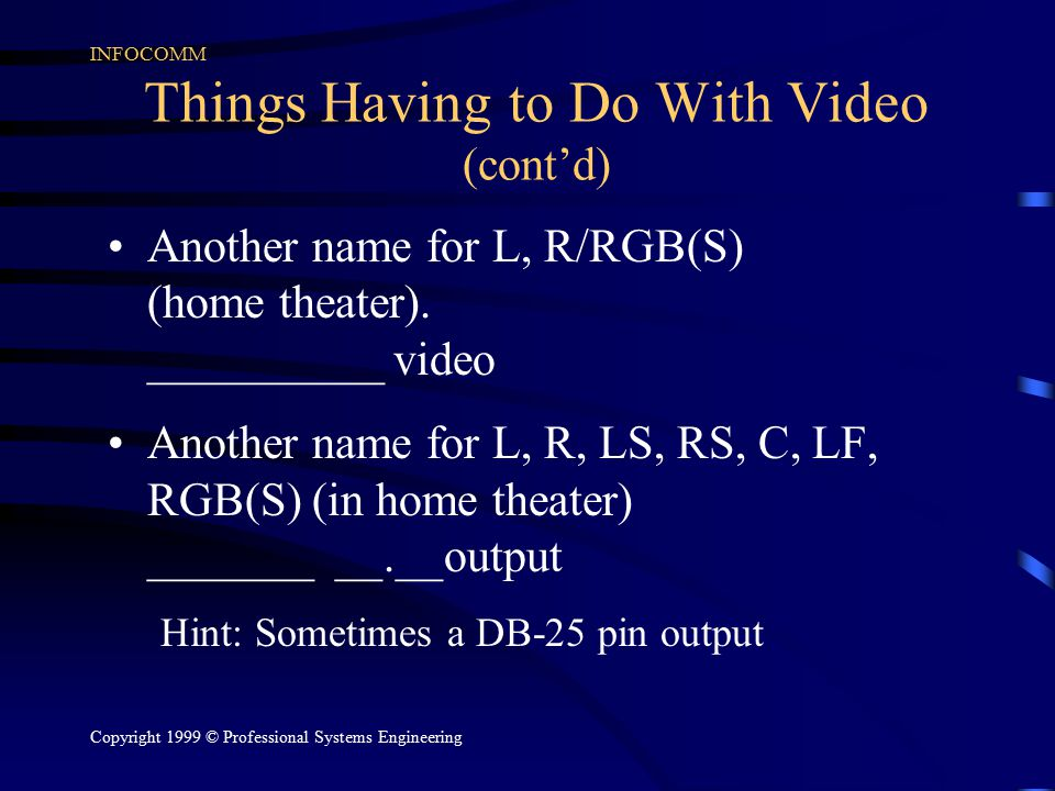 INFOCOMM Copyright 1999 © Professional Systems Engineering Things Having to Do With Video (cont'd) Another name for L, R/RGB(S) (home theater). ______