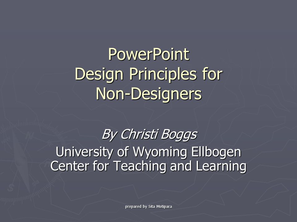 prepared by Sita Motipara PowerPoint Design Principles for Non-Designers By Christi Boggs University of Wyoming Ellbogen Center for Teaching and Learning