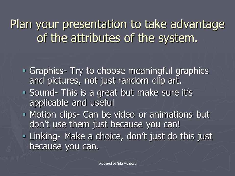 Plan your presentation to take advantage of the attributes of the system.
