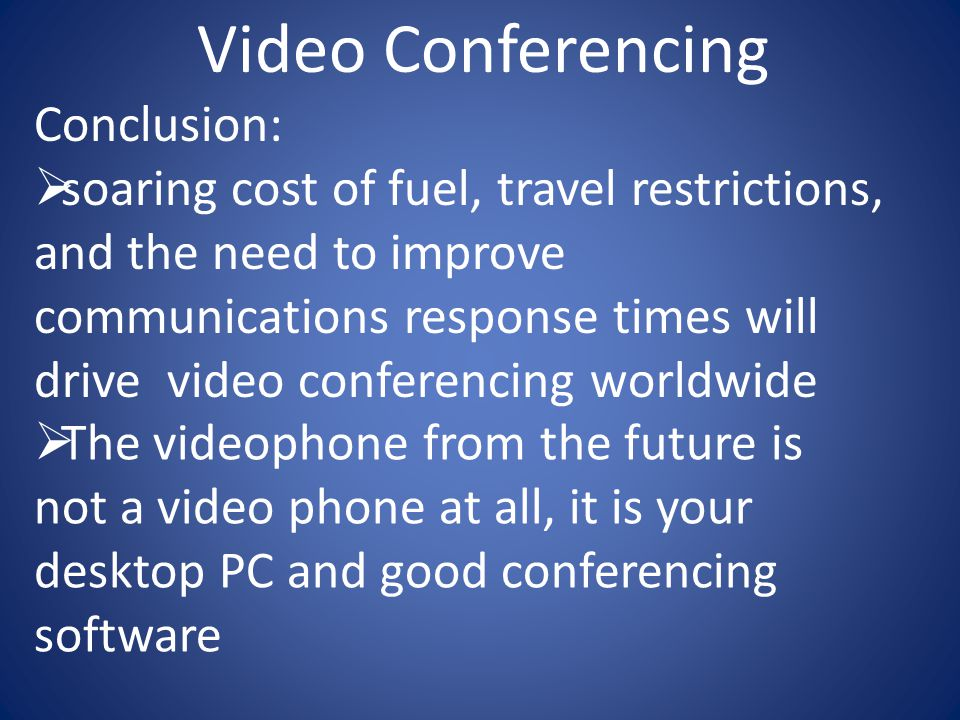 Video Conferencing Conclusion:  soaring cost of fuel, travel restrictions, and the need to improve communications response times will drive video conferencing worldwide  The videophone from the future is not a video phone at all, it is your desktop PC and good conferencing software