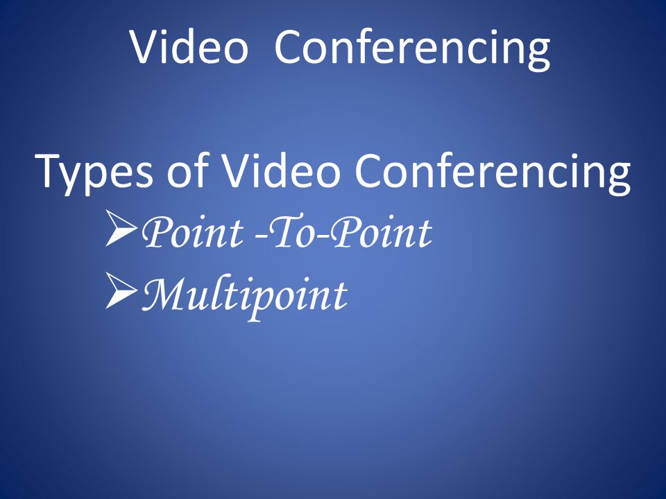 Video Conferencing Types of Video Conferencing  Point -To-Point  Multipoint