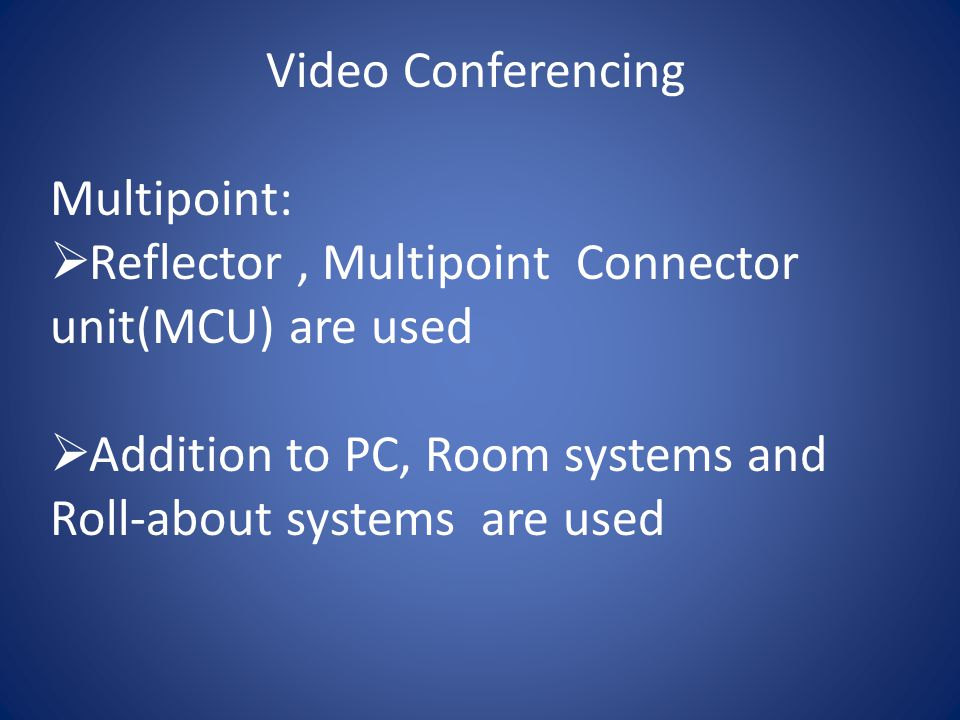 Video Conferencing Multipoint:  Reflector, Multipoint Connector unit(MCU) are used  Addition to PC, Room systems and Roll-about systems are used