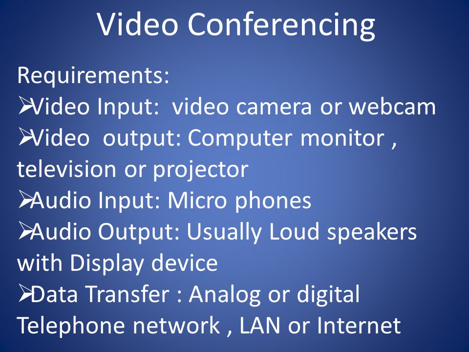 Video Conferencing Requirements:  Video Input: video camera or webcam  Video output: Computer monitor, television or projector  Audio Input: Micro phones  Audio Output: Usually Loud speakers with Display device  Data Transfer : Analog or digital Telephone network, LAN or Internet