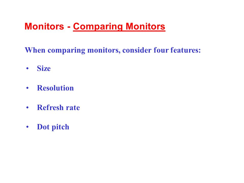 Monitors - Comparing Monitors When comparing monitors, consider four features: Size Resolution Refresh rate Dot pitch