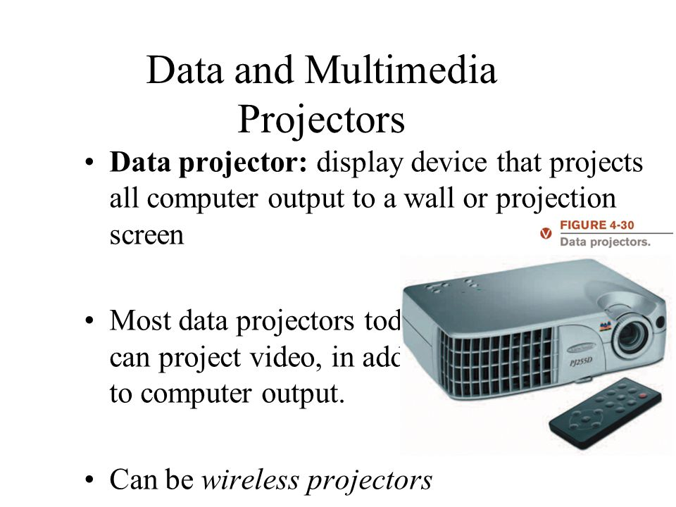 Data and Multimedia Projectors Data projector: display device that projects all computer output to a wall or projection screen Most data projectors to