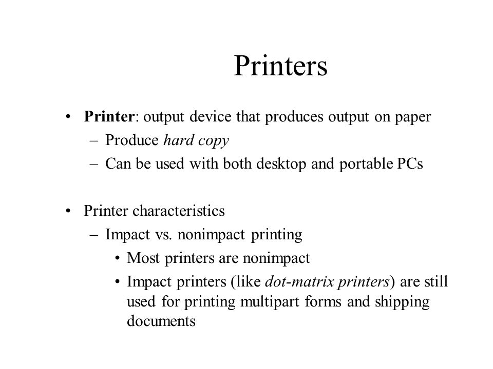 Printers Printer: output device that produces output on paper –Produce hard copy –Can be used with both desktop and portable PCs Printer characteristi