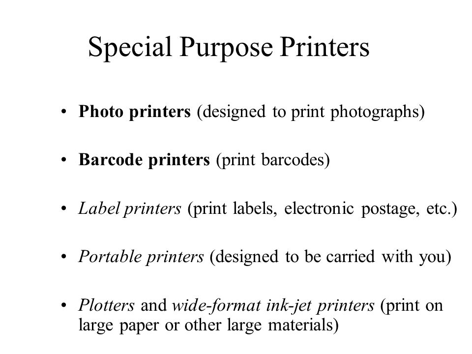 Special Purpose Printers Photo printers (designed to print photographs) Barcode printers (print barcodes) Label printers (print labels, electronic pos