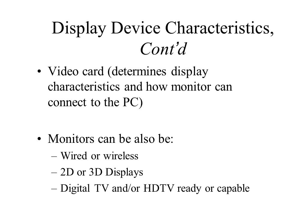 Display Device Characteristics, Cont ' d Video card (determines display characteristics and how monitor can connect to the PC) Monitors can be also be