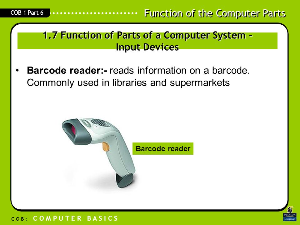 Function of the Computer Parts C O B : C O M P U T E R B A S I C S COB 1 Part 6 Barcode reader:- reads information on a barcode. Commonly used in libr