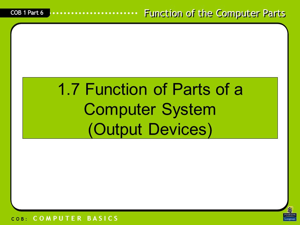 Function of the Computer Parts C O B : C O M P U T E R B A S I C S COB 1 Part 6 1.7 Function of Parts of a Computer System (Output Devices)