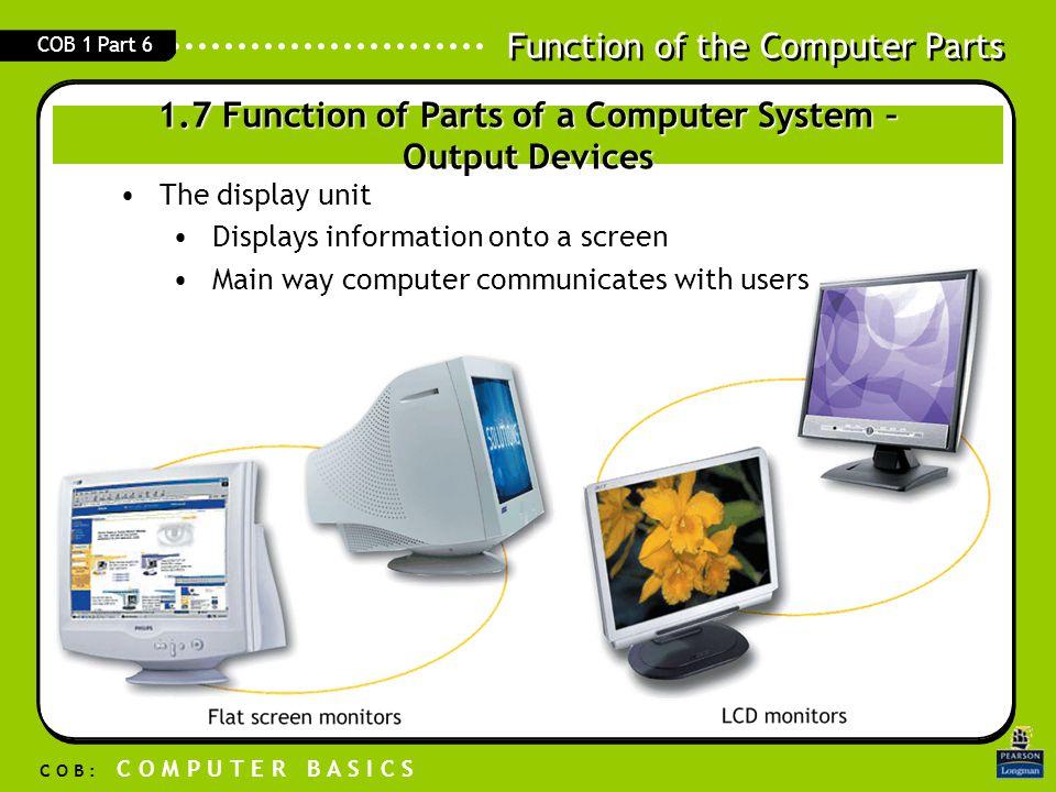 Function of the Computer Parts C O B : C O M P U T E R B A S I C S COB 1 Part 6 The display unit Displays information onto a screen Main way computer