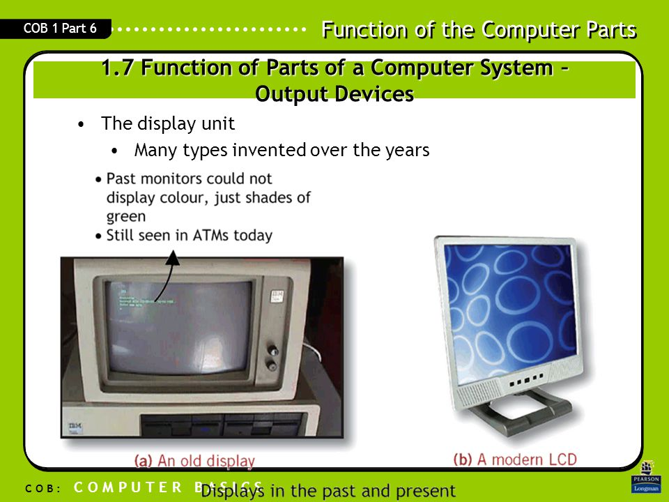 Function of the Computer Parts C O B : C O M P U T E R B A S I C S COB 1 Part 6 1.7 Function of Parts of a Computer System – Output Devices The displa