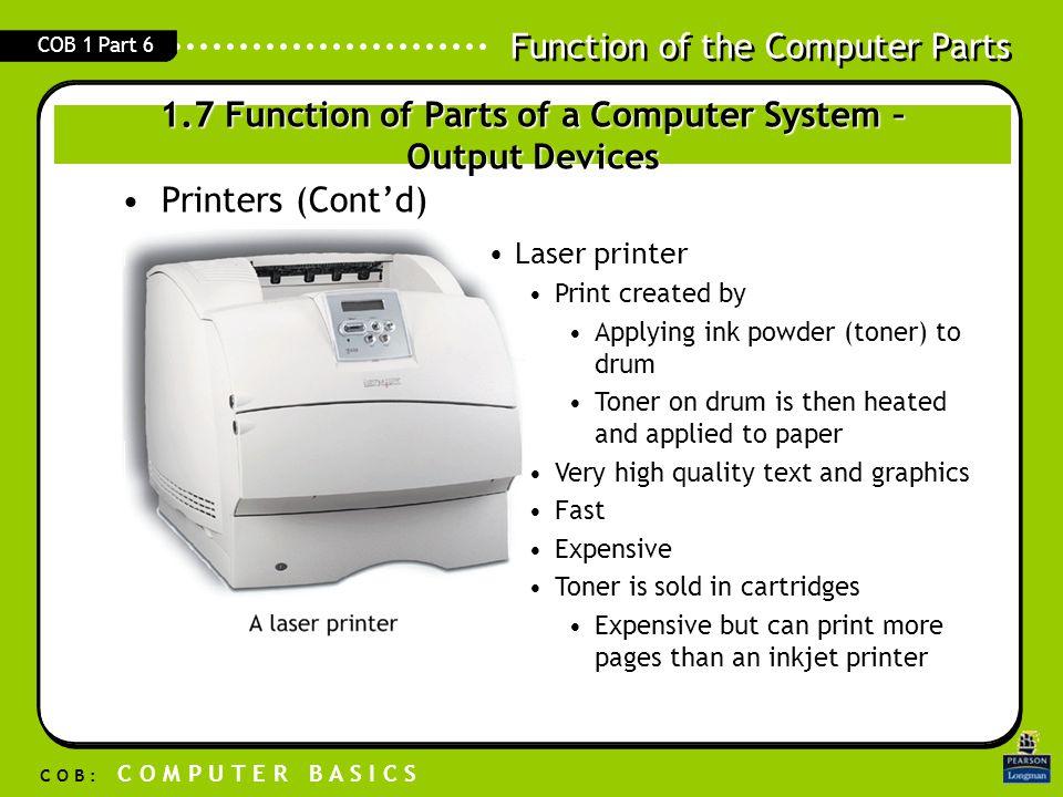 Function of the Computer Parts C O B : C O M P U T E R B A S I C S COB 1 Part 6 Printers (Cont'd) Laser printer Print created by Applying ink powder (
