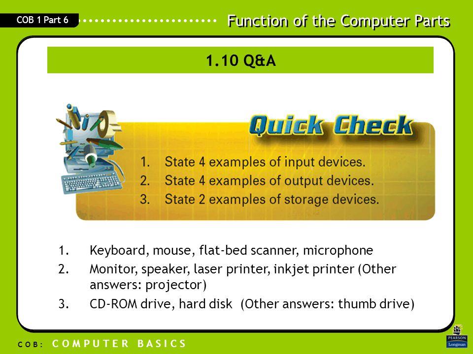 Function of the Computer Parts C O B : C O M P U T E R B A S I C S COB 1 Part 6 1.Keyboard, mouse, flat-bed scanner, microphone 2.Monitor, speaker, la