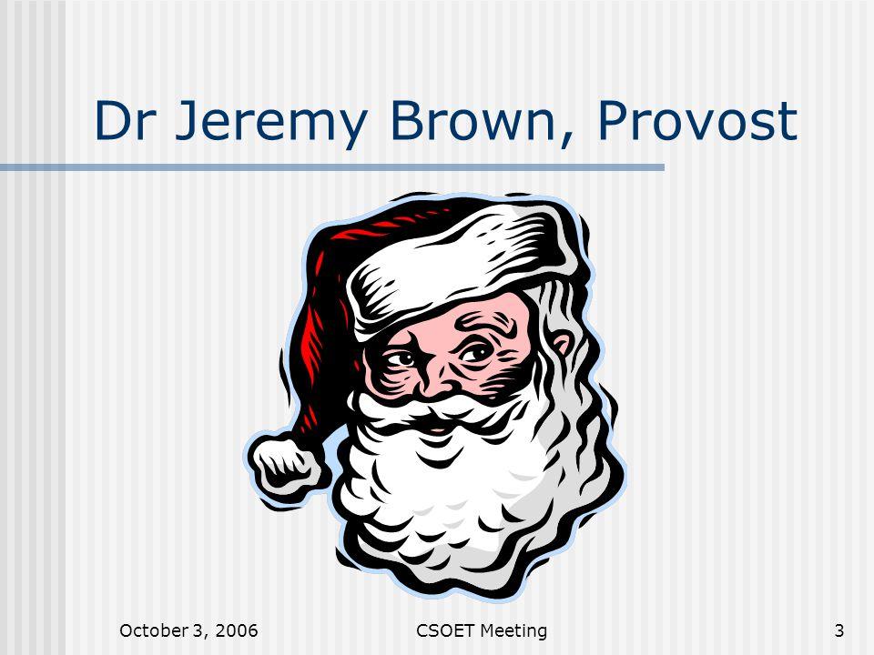 October 3, 2006CSOET Meeting3 Dr Jeremy Brown, Provost